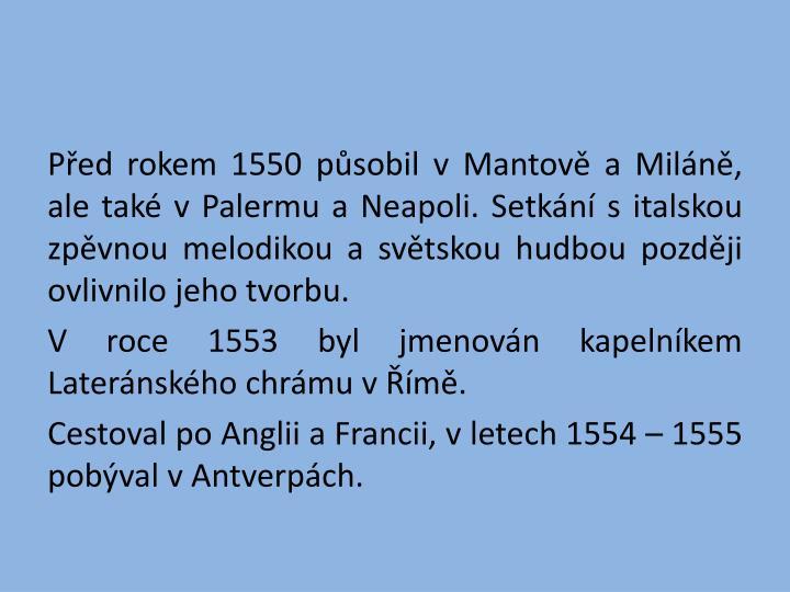 Před rokem 1550 působil v Mantově a Miláně, ale také v Palermu a Neapoli. Setkání s italskou zpěvnou melodikou a světskou hudbou později ovlivnilo jeho tvorbu.