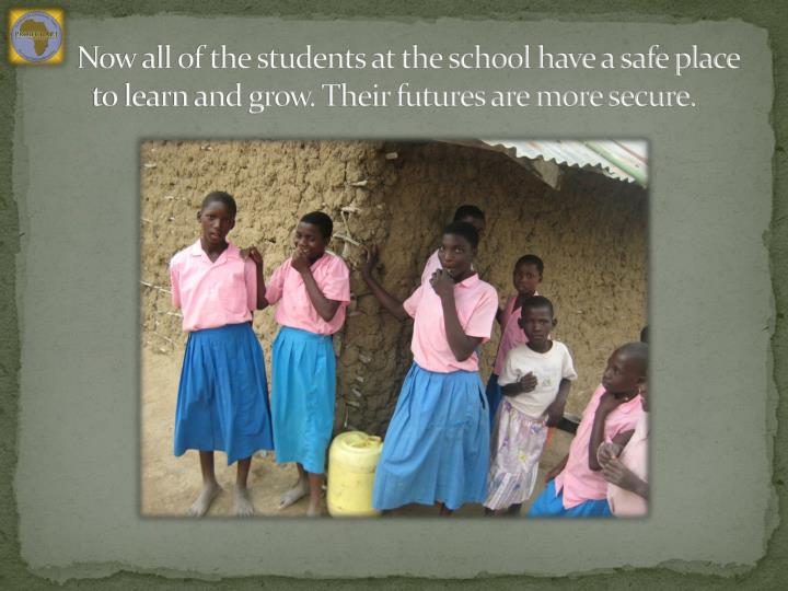 Now all of the students at the school have a safe place to learn and grow. Their futures are more secure.