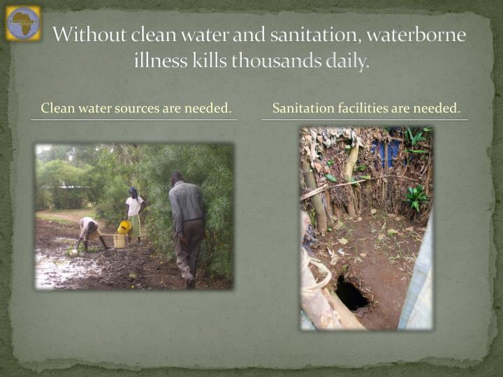Without clean water and sanitation, waterborne illness kills thousands daily.