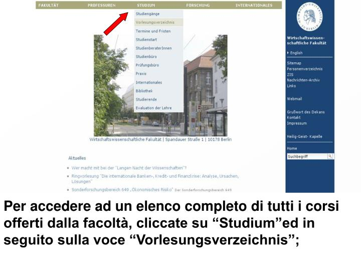 Per accedere ad un elenco completo di tutti i corsi offerti dalla facolt, cliccate su Studiumed in seguito sulla voce Vorlesungsverzeichnis;