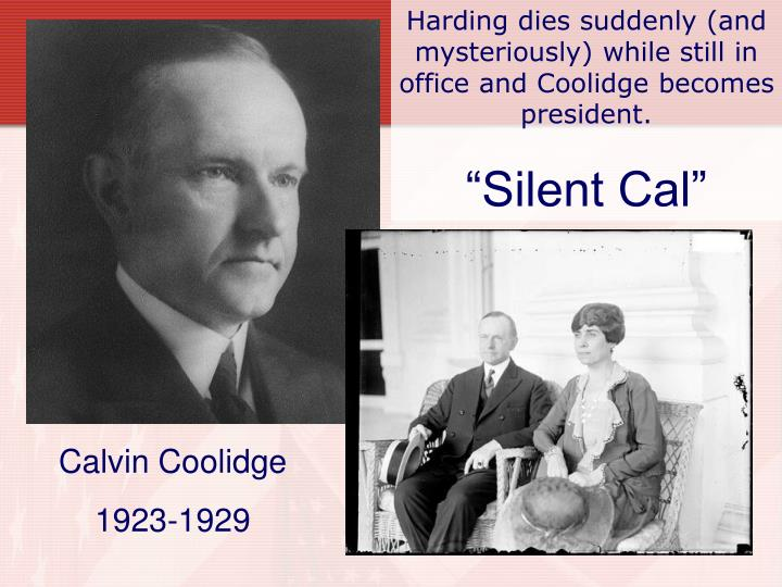 Harding dies suddenly (and mysteriously) while still in office and Coolidge becomes president.