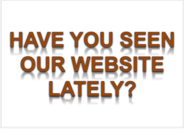 Have You seen our website lately?