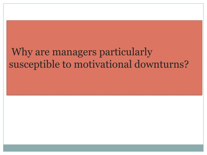 Why are managers particularly      susceptible to motivational downturns?