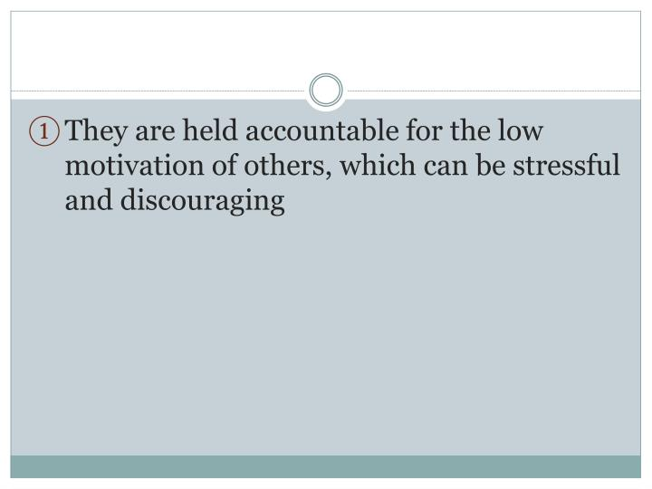 They are held accountable for the low motivation of others, which can be stressful and discouraging
