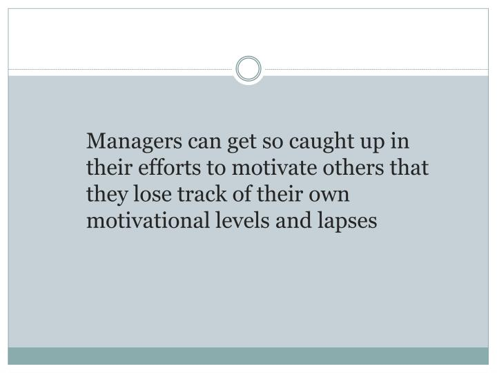 Managers can get so caught up in their efforts to motivate others that they lose track of their own motivational levels and lapses