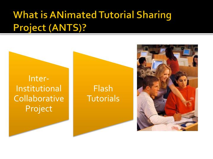 What is ANimated Tutorial Sharing Project (ANTS)?