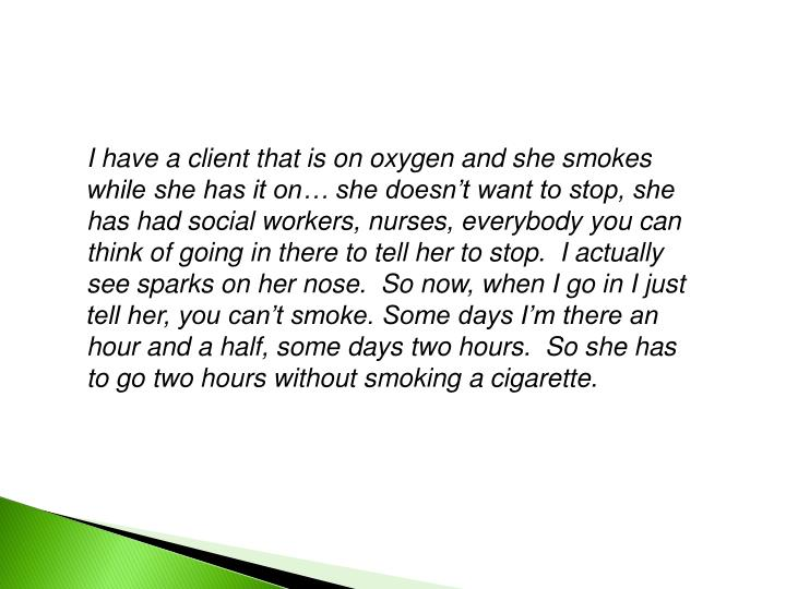 I have a client that is on oxygen and she smokes while she has it on… she doesn't want to stop, she has had social workers, nurses, everybody you can think of going in there to tell her to stop.  I actually see sparks on her nose.  So now, when I go in I just tell her, you can't smoke. Some days I'm there an hour and a half, some days two hours.  So she has to go two hours without smoking a cigarette.