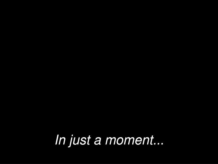In just a moment