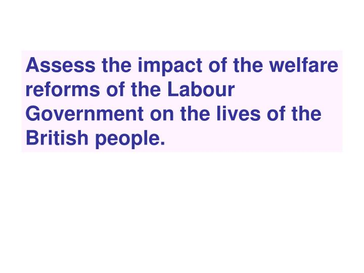 Assess the impact of the welfare reforms of the Labour Government on the lives of the British people...