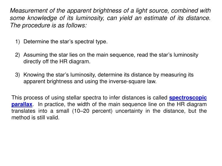 Measurement of the apparent brightness of a light source, combined with some knowledge of its luminosity, can yield an estimate of its distance.  The procedure is as follows: