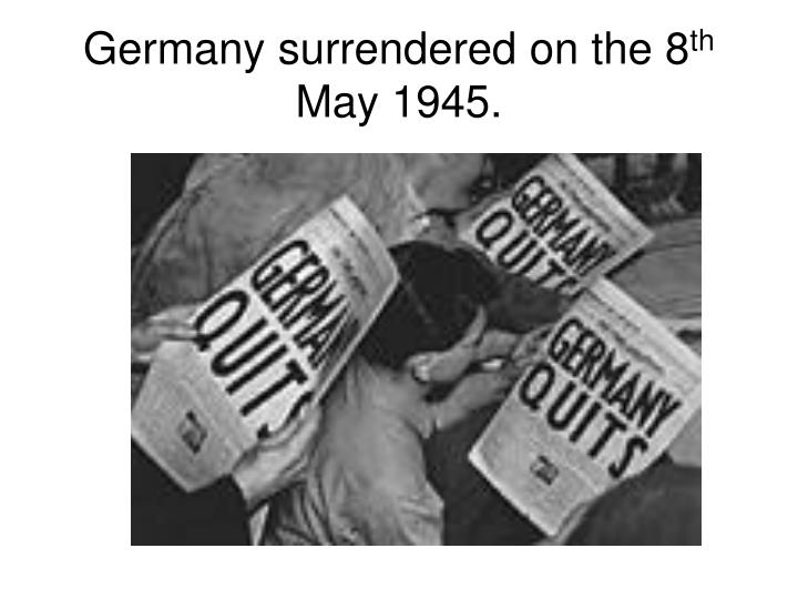 Germany surrendered on the 8