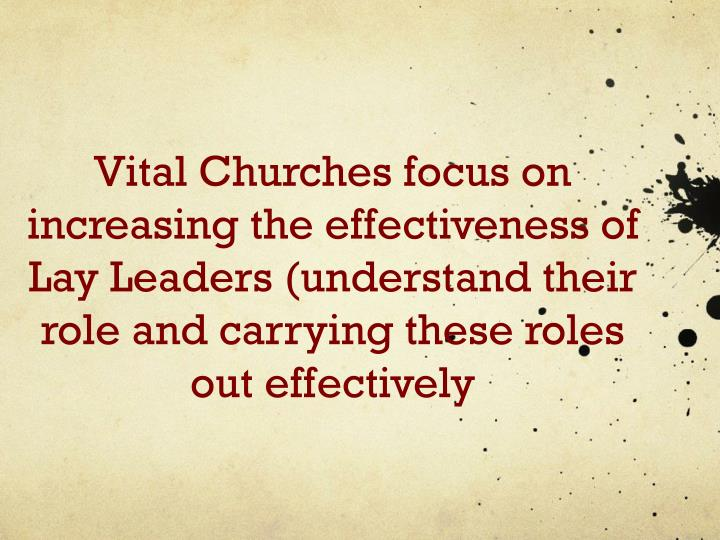Vital Churches focus on increasing the effectiveness of Lay Leaders (understand their role and carrying these roles out effectively