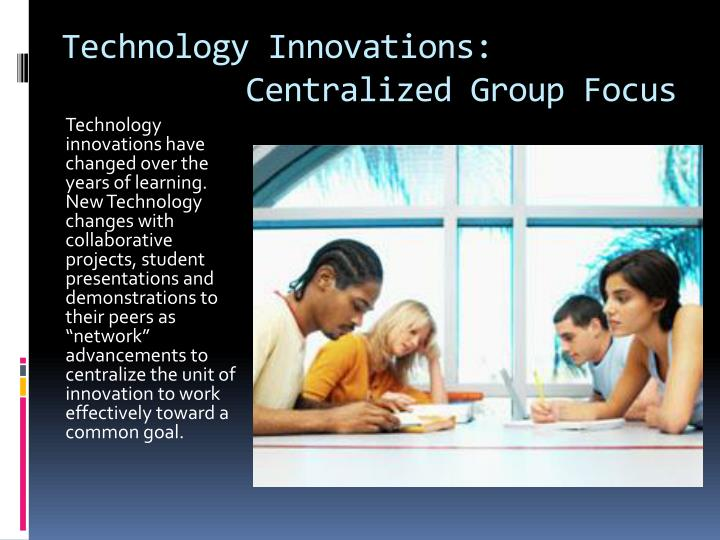 Technology Innovations:         Centralized Group Focus