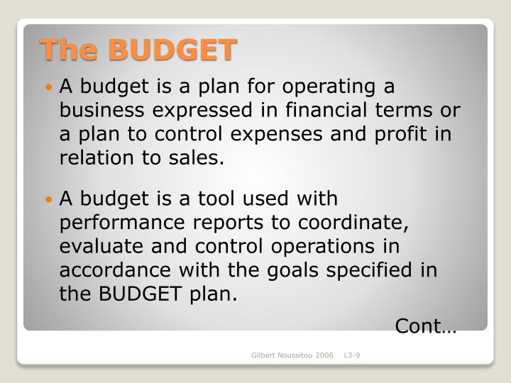 A budget is a plan for operating a business expressed in financial terms or a plan to control expenses and profit in relation to sales.