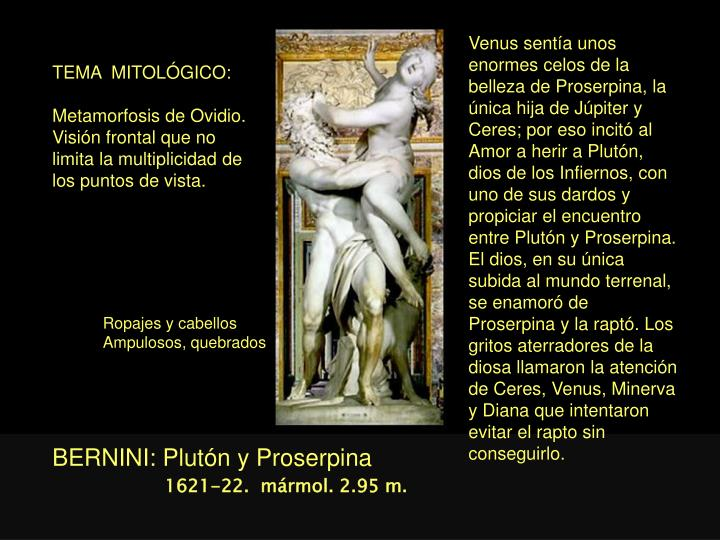 Venus sentía unos enormes celos de la belleza de Proserpina, la única hija de Júpiter y Ceres; por eso incitó al Amor a herir a Plutón, dios de los Infiernos, con uno de sus dardos y propiciar el encuentro entre Plutón y Proserpina. El dios, en su única subida al mundo terrenal, se enamoró de Proserpina y la raptó. Los gritos aterradores de la diosa llamaron la atención de Ceres, Venus, Minerva y Diana que intentaron evitar el rapto sin conseguirlo.