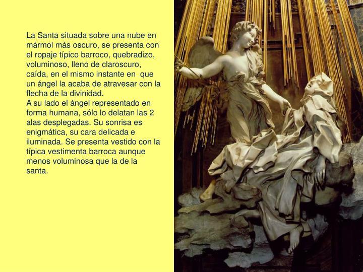 La Santa situada sobre una nube en mármol más oscuro, se presenta con el ropaje típico barroco, quebradizo, voluminoso, lleno de claroscuro, caída, en el mismo instante en  que un ángel la acaba de atravesar con la flecha de la divinidad.