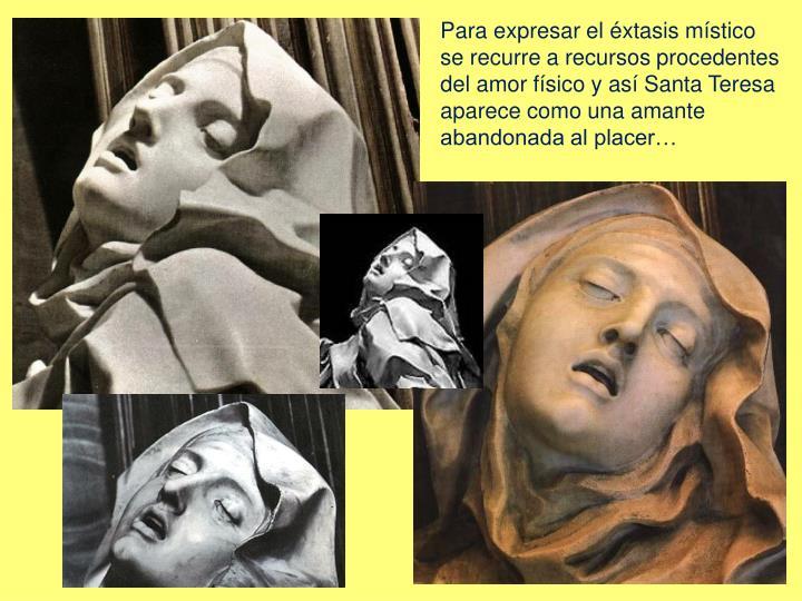 Para expresar el éxtasis místico se recurre a recursos procedentes del amor físico y así Santa Teresa aparece como una amante abandonada al placer…