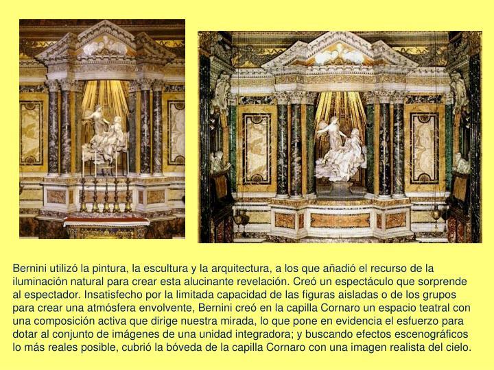 Bernini utilizó la pintura, la escultura y la arquitectura, a los que añadió el recurso de la iluminación natural para crear esta alucinante revelación. Creó un espectáculo que sorprende al espectador. Insatisfecho por la limitada capacidad de las figuras aisladas o de los grupos para crear una atmósfera envolvente, Bernini creó en la capilla Cornaro un espacio teatral con una composición activa que dirige nuestra mirada, lo que pone en evidencia el esfuerzo para dotar al conjunto de imágenes de una unidad integradora; y buscando efectos escenográficos lo más reales posible, cubrió la bóveda de la capilla Cornaro con una imagen realista del cielo.
