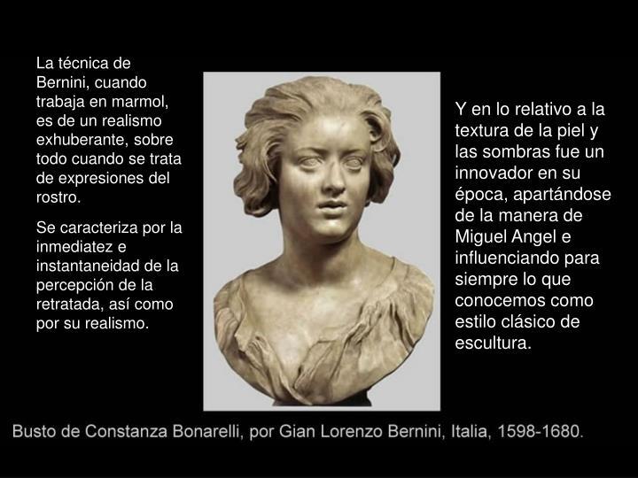 La técnica de Bernini, cuando trabaja en marmol, es de un realismo exhuberante, sobre todo cuando se trata de expresiones del rostro.