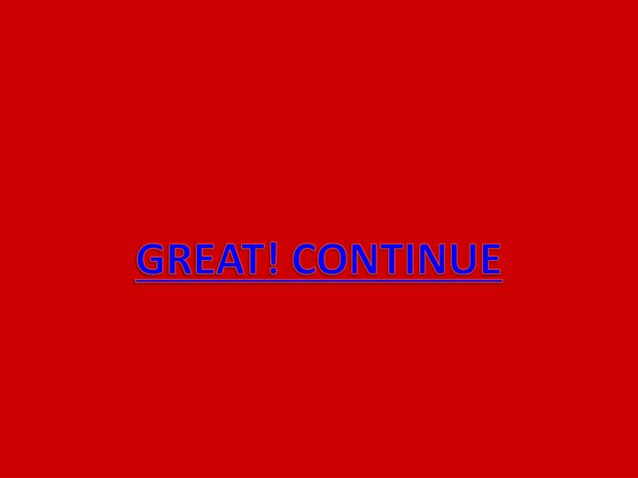 GREAT! CONTINUE