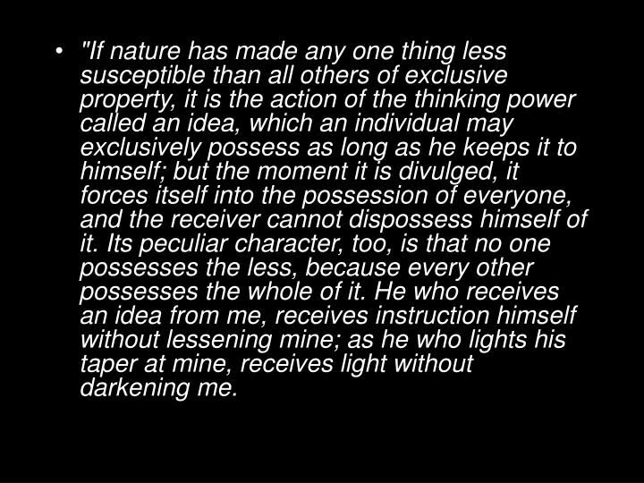 """If nature has made any one thing less susceptible than all others of exclusive property, it is the action of the thinking power called an idea, which an individual may exclusively possess as long as he keeps it to himself; but the moment it is divulged, it forces itself into the possession of everyone, and the receiver cannot dispossess himself of it. Its peculiar character, too, is that no one possesses the less, because every other possesses the whole of it. He who receives an idea from me, receives instruction himself without lessening mine; as he who lights his taper at mine, receives light without darkening me."