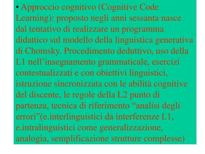 """Approccio cognitivo (Cognitive Code Learning): proposto negli anni sessanta nasce dal tentativo di realizzare un programma didattico sul modello della linguistica generativa di Chomsky. Procedimento deduttivo, uso della L1 nell'insegnamento grammaticale, esercizi contestualizzati e con obiettivi linguistici, istruzione sincronizzata con le abilità cognitive del discente, le regole della L2 punto di partenza, tecnica di riferimento """"analisi degli errori""""(e.interlinguistici da interferenze L1, e.intralinguistici come generalizzazione, analogia, semplificazione strutture complesse)"""