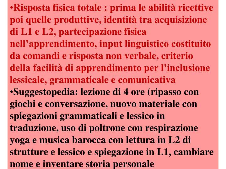 Risposta fisica totale : prima le abilità ricettive poi quelle produttive, identità tra acquisizione di L1 e L2, partecipazione fisica nell'apprendimento, input linguistico costituito da comandi e risposta non verbale, criterio della facilità di apprendimento per l'inclusione lessicale, grammaticale e comunicativa