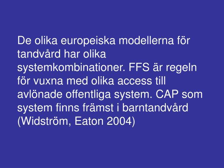 De olika europeiska modellerna för tandvård har olika systemkombinationer. FFS är regeln för vuxna med olika access till avlönade offentliga system. CAP som system finns främst i barntandvård (Widström, Eaton 2004)