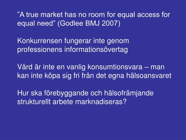 """A true market has no room for equal access for equal need"" (Godlee BMJ 2007)"