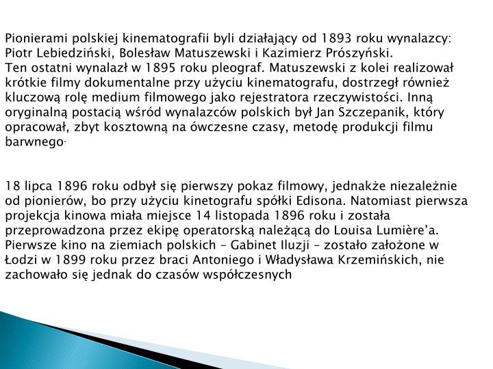 Pionierami polskiej kinematografii byli działający od 1893 roku wynalazcy: Piotr