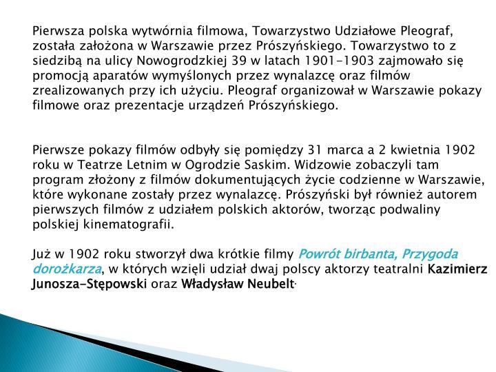Pierwsza polska wytwórnia filmowa, Towarzystwo Udziałowe Pleograf, została założona w Warszawie przez Prószyńskiego. Towarzystwo to z siedzibą na ulicy Nowogrodzkiej 39 w latach 1901-1903 zajmowało się promocją aparatów wymyślonych przez wynalazcę oraz filmów zrealizowanych przy ich użyciu. Pleograf organizował w Warszawie pokazy filmowe oraz prezentacje urządzeń Prószyńskiego.