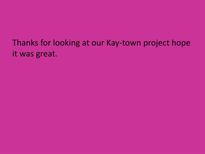 Thanks for looking at our Kay-town project hope it was great.