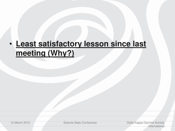 Least satisfactory lesson since last meeting (Why?)