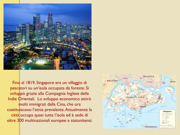 Fino al 1819, Singapore era un villaggio di pescatori su unisola occupata da foreste. Si svilupp grazie alla Compagnia Inglese delle Indie Orientali.  Lo sviluppo economico attir molti immigrati dalla Cina, che ora costituiscono letnia prevalente. Attualmente la citt occupa quasi tutta lisola ed  sede di oltre 300 multinazionali europee e statunitensi.