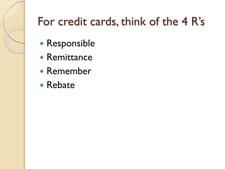 For credit cards, think of the 4 R's