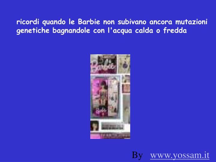ricordi quando le Barbie non subivano ancora mutazioni genetiche bagnandole con l'acqua calda o fredda