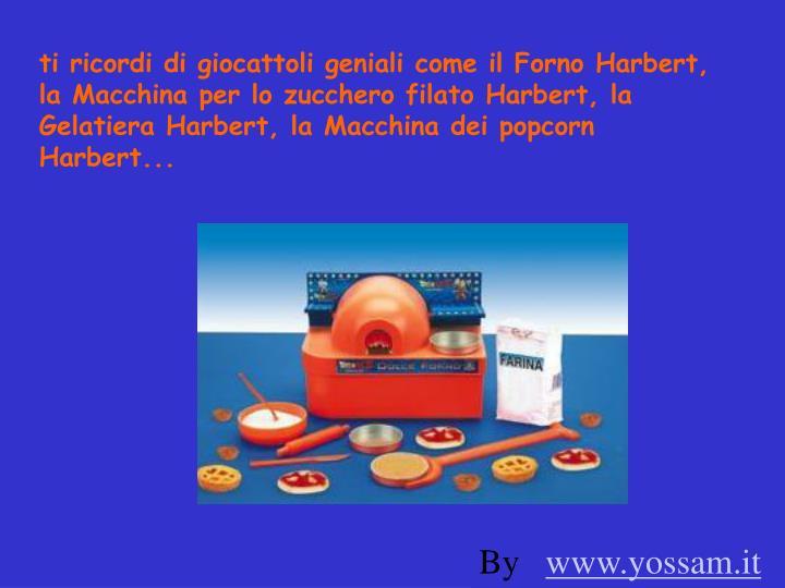 ti ricordi di giocattoli geniali come il Forno Harbert, la Macchina per lo zucchero filato Harbert, la Gelatiera Harbert, la Macchina dei popcorn Harbert...