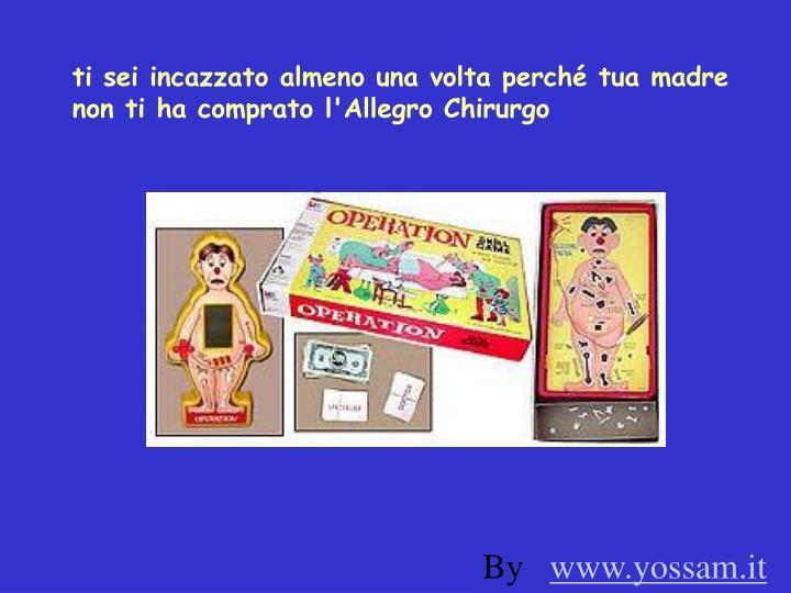 ti sei incazzato almeno una volta perché tua madre non ti ha comprato l'Allegro Chirurgo