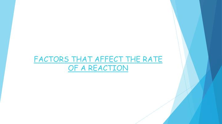 FACTORS THAT AFFECT THE RATE OF A REACTION