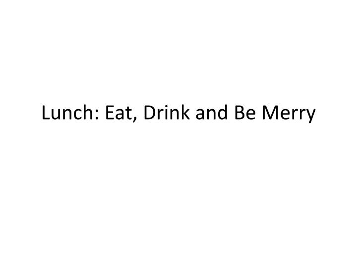 Lunch: Eat, Drink and Be Merry