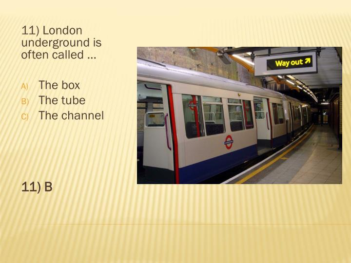 11) London underground is often called …