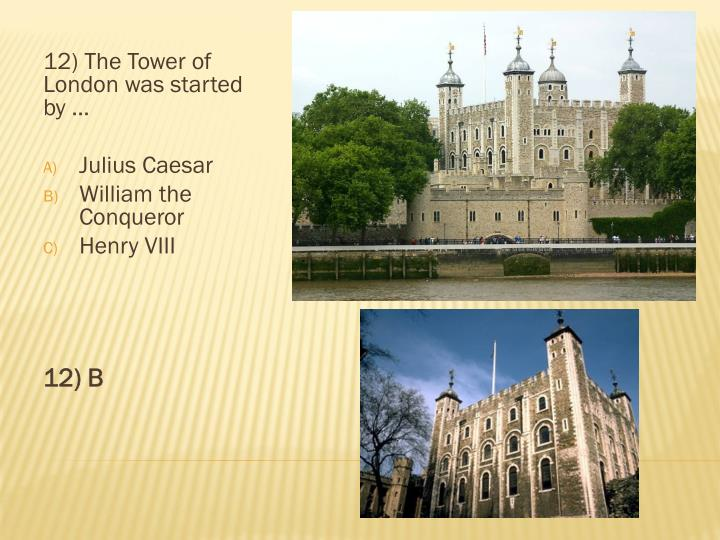 12) The Tower of London was started by …