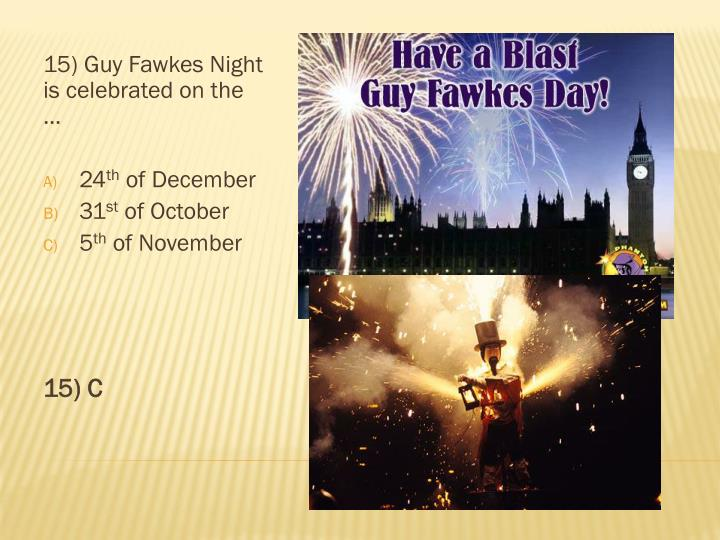 15) Guy Fawkes Night is celebrated on the …