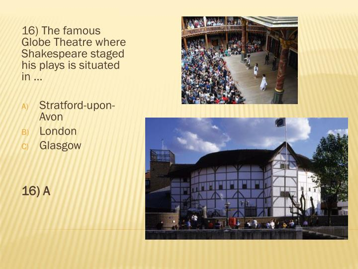16) The famous Globe Theatre where Shakespeare staged his plays is situated in …