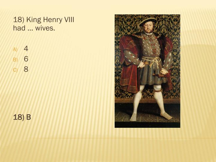 18) King Henry VIII had … wives.