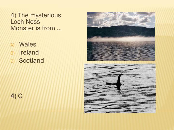 4) The mysterious Loch Ness Monster is from …