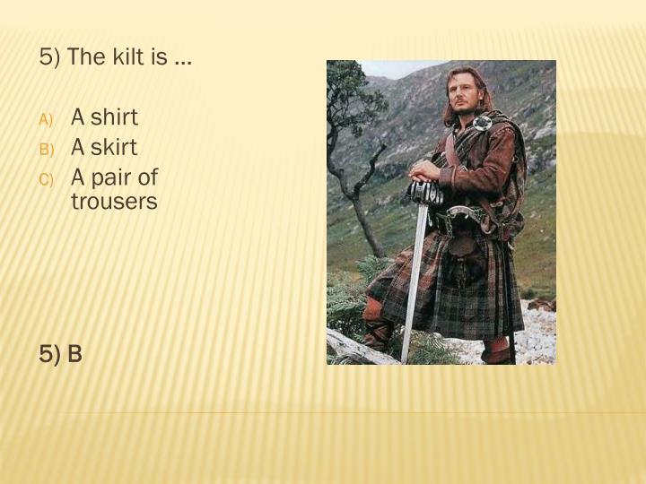 5) The kilt is …