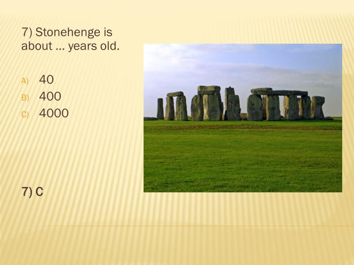 7) Stonehenge is about … years old.