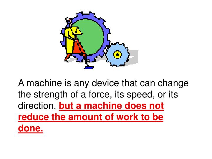 A machine is any device that can change the strength of a force, its speed, or its direction,