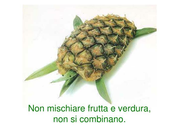 Non mischiare frutta e verdura, non si combinano.
